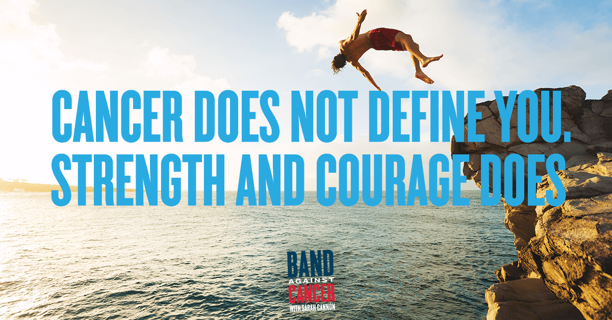 Cancer Does Not Define You, Strength and Courage Does